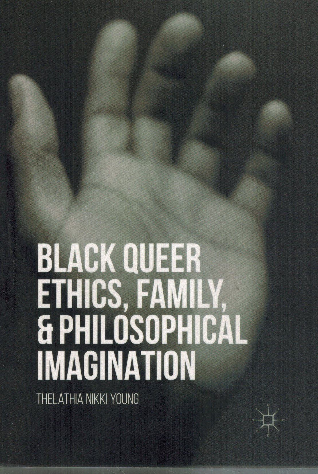 BLACK QUEER ETHICS, FAMILY, AND PHILOSOPHICAL IMAGINATION  by Young, Thelathia Nikki