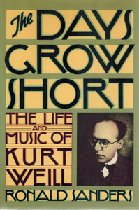 THE DAYS GROW SHORT The Life and Music of Kurt Weill  by Sanders, Ronald