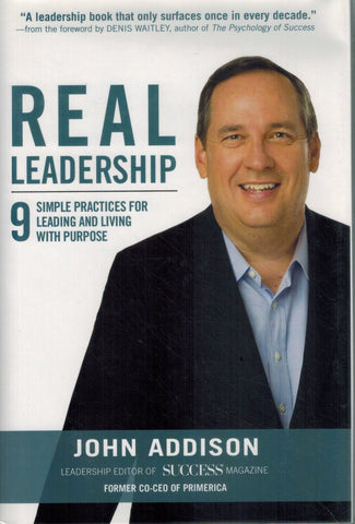 REAL LEADERSHIP 9 Simple Practices for Leading and Living with Purpose  by Addison, John