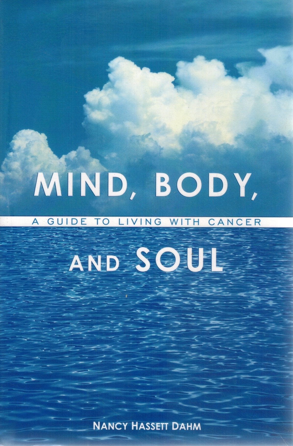 MIND, BODY, AND SOUL A Guide to Living with Cancer  by Dahm, Nancy Hassett