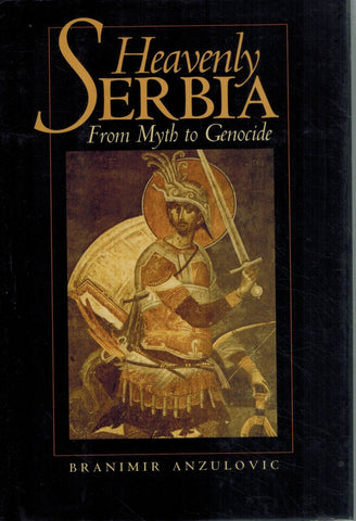 HEAVENLY SERBIA From Myth to Genocide  by Anzulovic, Branimir