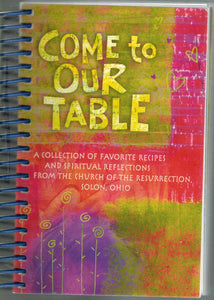 COME TO OUR TABLE A COLLECTION OF FAVORITE RECIPES AND SPIRITUAL  REFLECTIONS FROM THE CHURCH OF THE RESURRECTION, SOLON, OHIO  by Church Of The Resurrection