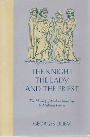 THE KNIGHT, THE LADY AND THE PRIEST The Making of Modern Marriage in  Medieval France  by Duby, Georges