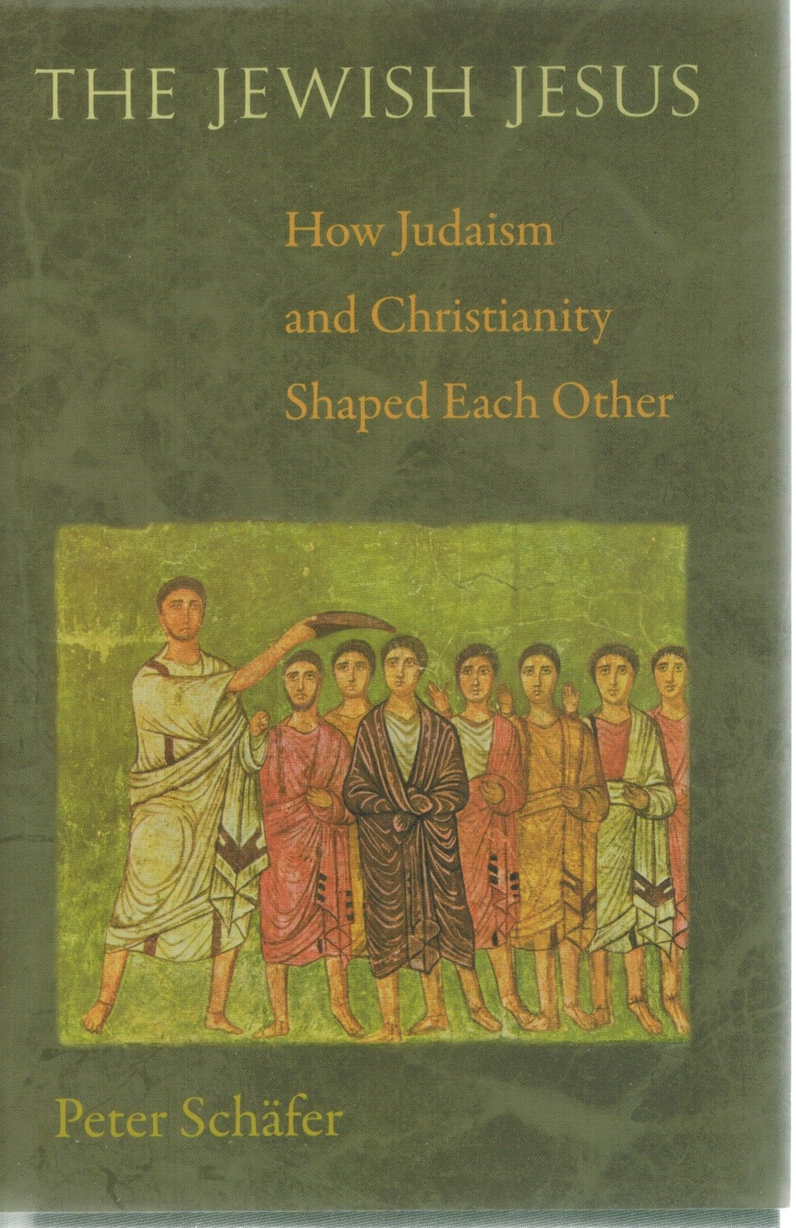 THE JEWISH JESUS How Judaism and Christianity Shaped Each Other  by Schäfer, Peter
