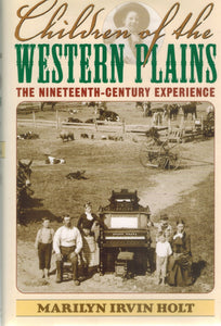 CHILDREN OF THE WESTERN PLAINS The Nineteenth-Century Experience  by Holt, Marilyn Irvin