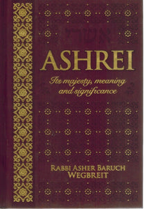 ASHREI -- ITS MAJESTY, MEANING AND SIGNIFICANCE  by Rabbi Asher Baruch Wegbreit