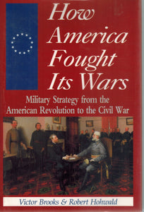 HOW AMERICA FOUGHT ITS WARS Military Strategy from the American Revolution  to the Civil War  by Brooks, Victor