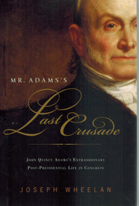 MR. ADAMS'S LAST CRUSADE John Quincy Adams's Extraordinary  Post-Presidential Life in Congress  by Wheelan, Joseph