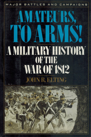 AMATEURS, TO ARMS!  A Military History of the War of 1812  by Elting, John R.