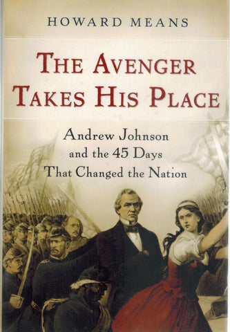 THE AVENGER TAKES HIS PLACE Andrew Johnson and the 45 Days That Changed  the Nation  by Means, Howard