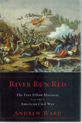 RIVER RUN RED The Fort Pillow Massacre in the American Civil War  by Ward, Andrew