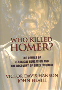 WHO KILLED HOMER The Demise of Classical Education and the Recovery of  Greek Wisdom  by Hanson, Victor Davis & John Heath