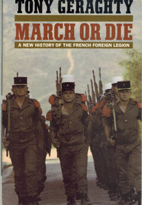 MARCH OR DIE A New History of the French Foreign Legion  by Geraghty, Tony