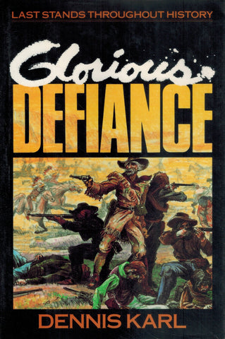 GLORIOUS DEFIANCE Last Stands Throughout History  by Karl, Dennis