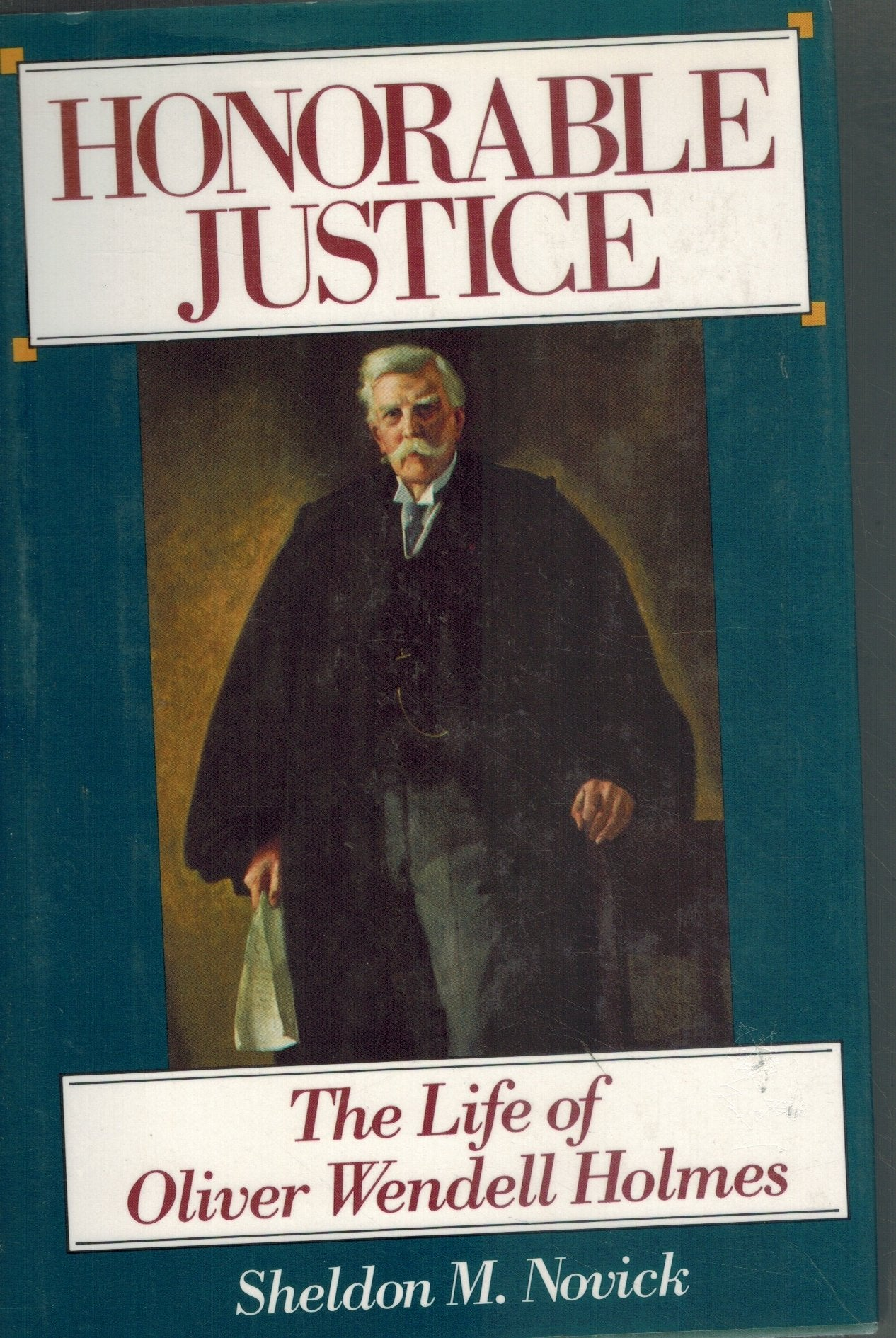 HONORABLE JUSTICE The Life of Oliver Wendell Holmes  by Novick, Sheldon M.