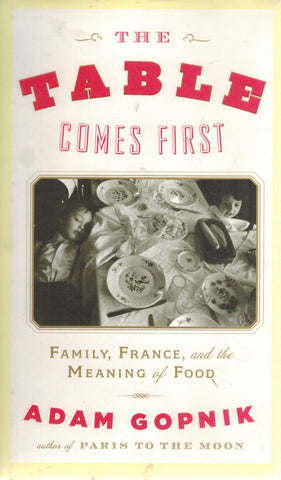 THE TABLE COMES FIRST Family, France, and the Meaning of Food  by Gopnik, Adam