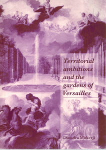 TERRITORIAL AMBITIONS AND THE GARDENS OF VERSAILLES  by Mukerji, Chandra