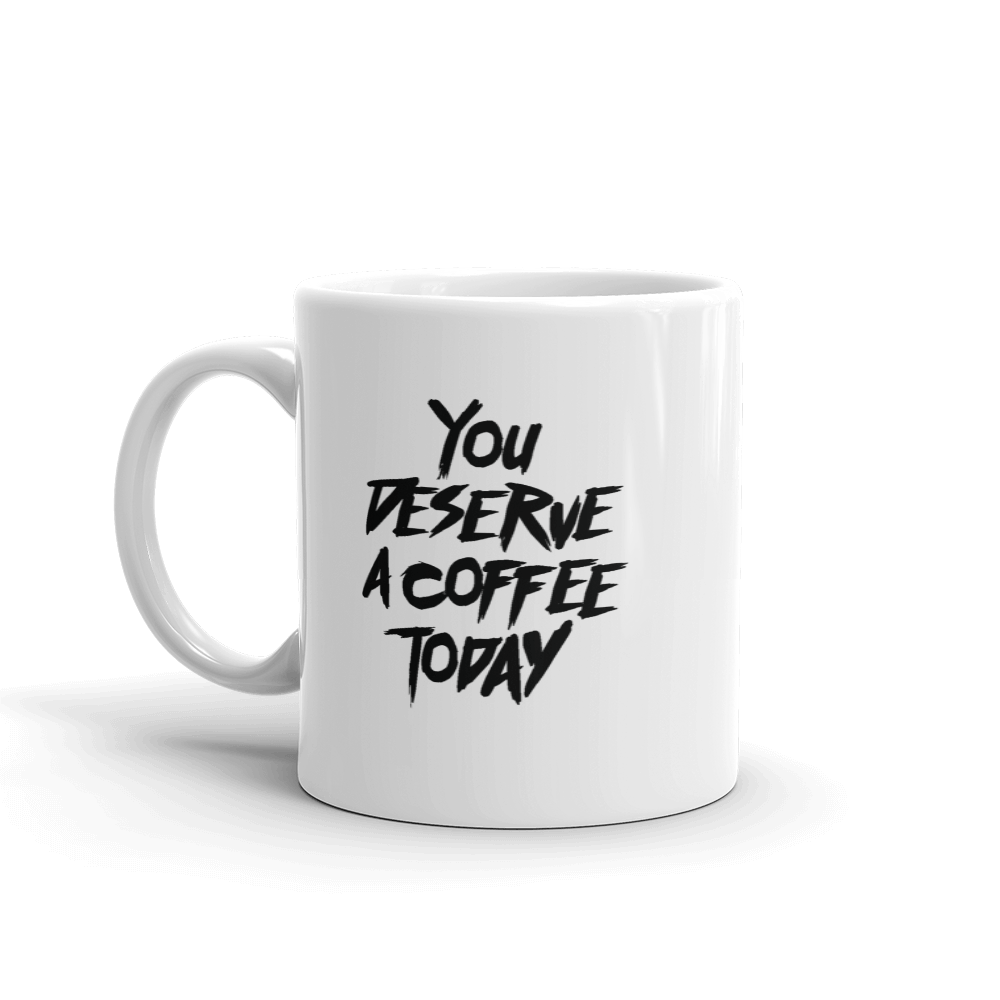 You Deserve A Coffee Today - Mug