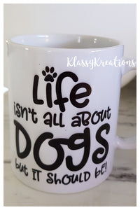 Life isnt all about dogs Mug - 11oz
