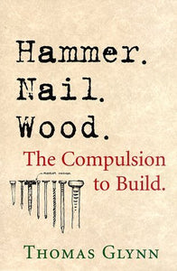 Hammer. Nail. Wood.: The Compulsion to Build - Book Crate