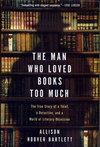 The Man Who Loved Books Too Much: The True Story of a Thief, a Detective, and a World of Literary Obsession - Book Crate