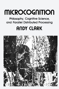 Microcognition: Philosophy, Cognitive Science, and Parallel Distributed Processing