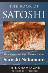 The Book of Satoshi: The Collected Writings of Bitcoin Creator Satoshi Nakamoto (E-book) - Book Crate