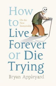 How To Live Forever Or Die Trying: On The New Immortality - Book Crate