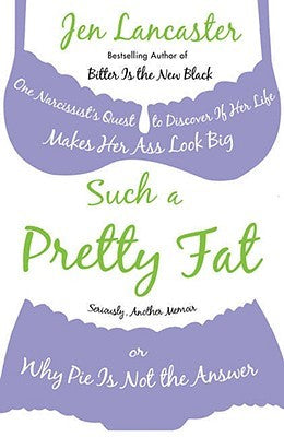 Such a Pretty Fat: One Narcissist's Quest to Discover If Her Life Makes Her Ass Look Big, or Why Pie Is Not the Answer - Book Crate