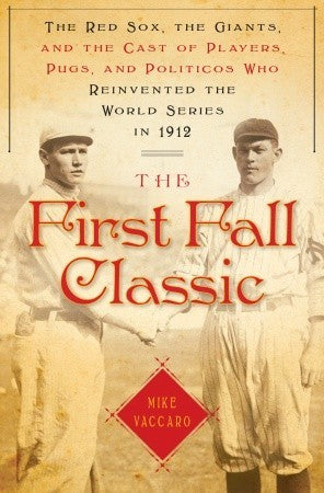 The First Fall Classic: The Red Sox, the Giants and the Cast of Players, Pugs and Politicos Who Re-Invented the World Series in 1912 - Book Crate
