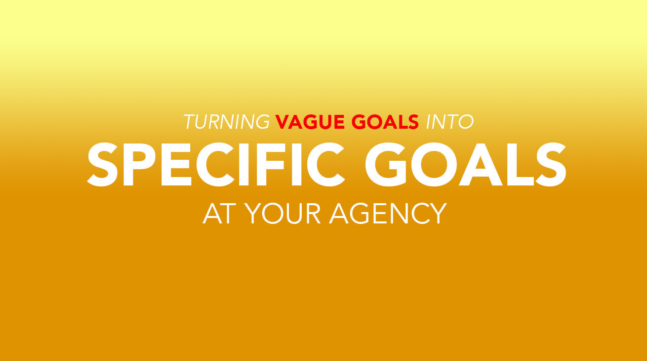 Turning Vague Goals into Specific Goals at Your Agency