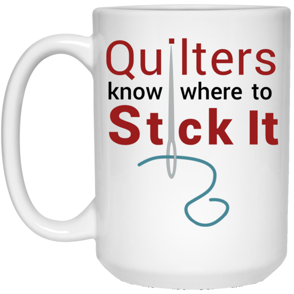 Quilters Know Where to Stick It - Coffee Mug or Tea Cup 15 ounce ● OldGettinPlace.com ● #oldgettinplace