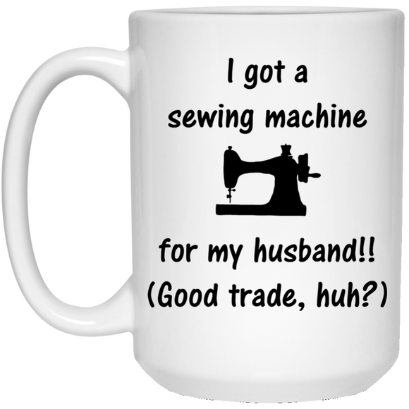 Sewing Machine for My Husband – Coffee Mug and Tea Cup, Too! ● White 15 ounces ● OldGettinPlace.com ● #oldgettinplace