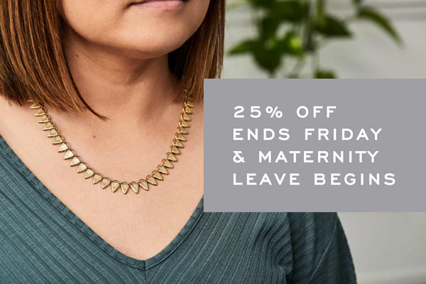25% off Sale Ends Friday & Maternity Leave Begins