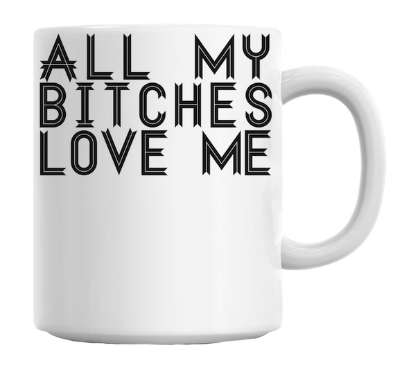 All My Bitches Love Me Mug