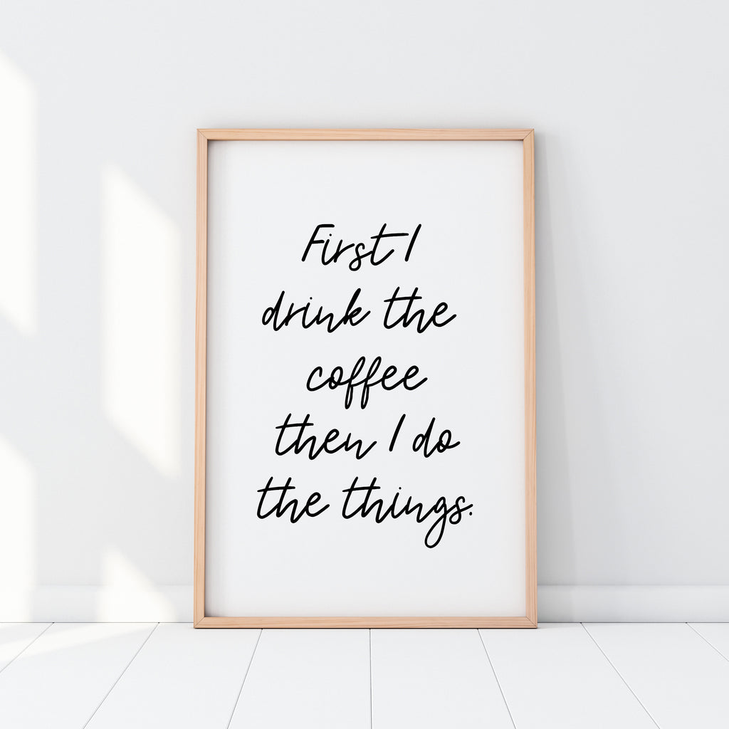 First I Drink The Coffee Print