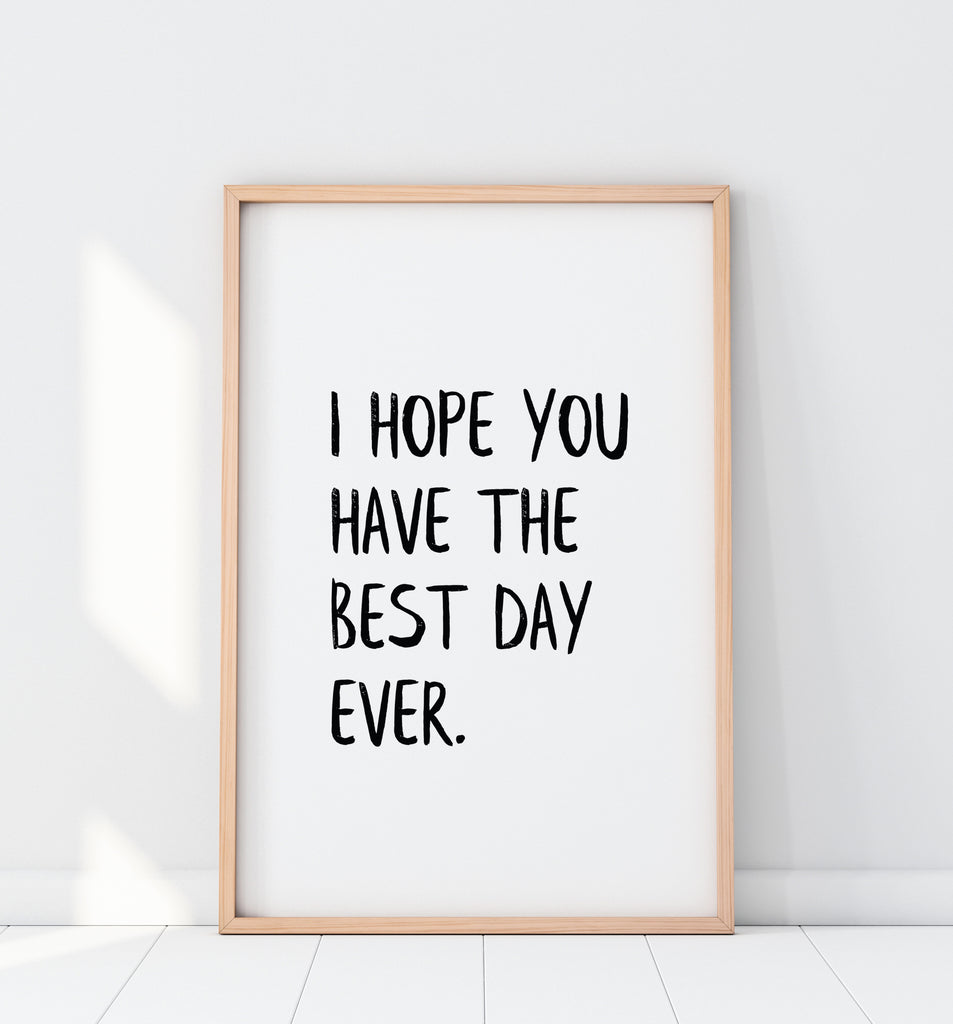 I Hope You Have The Best Day Ever Print
