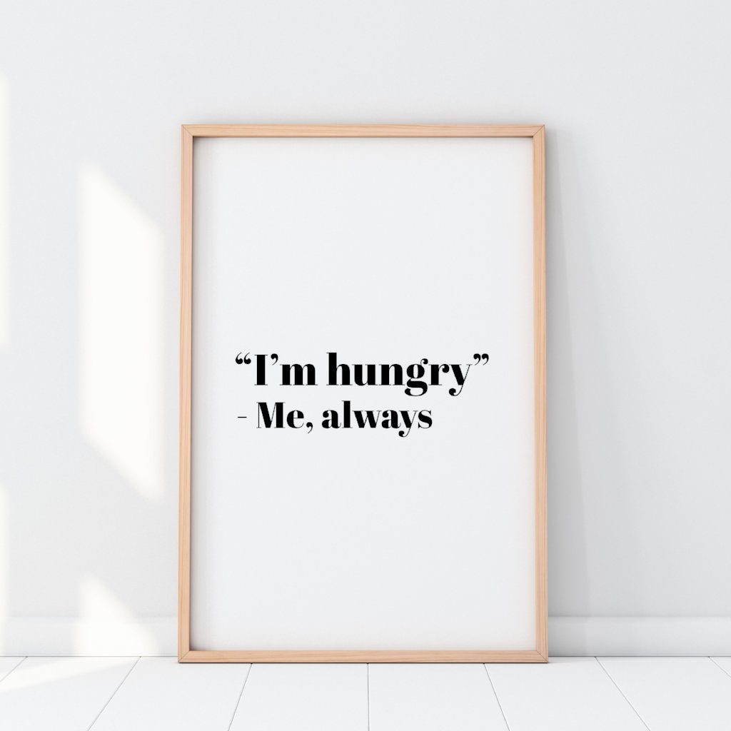 I'm Hungry Quote Print