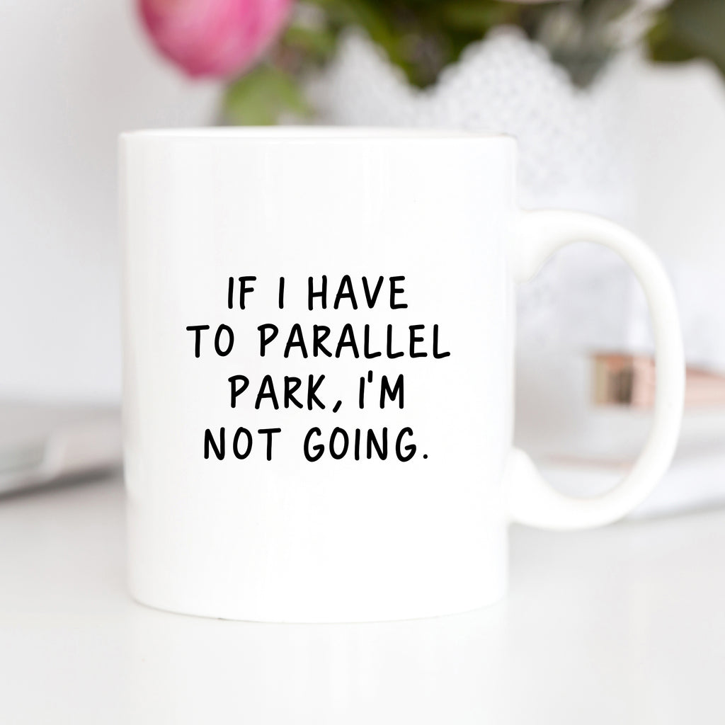 If I Have To Parallel Park I'm Not Going Mug
