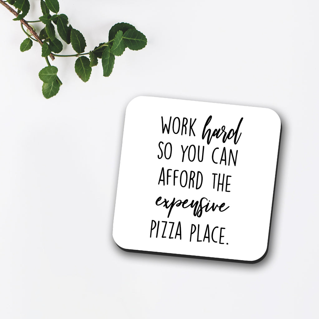 Work Hard So You Can Afford The Expensive Pizza Place Coaster