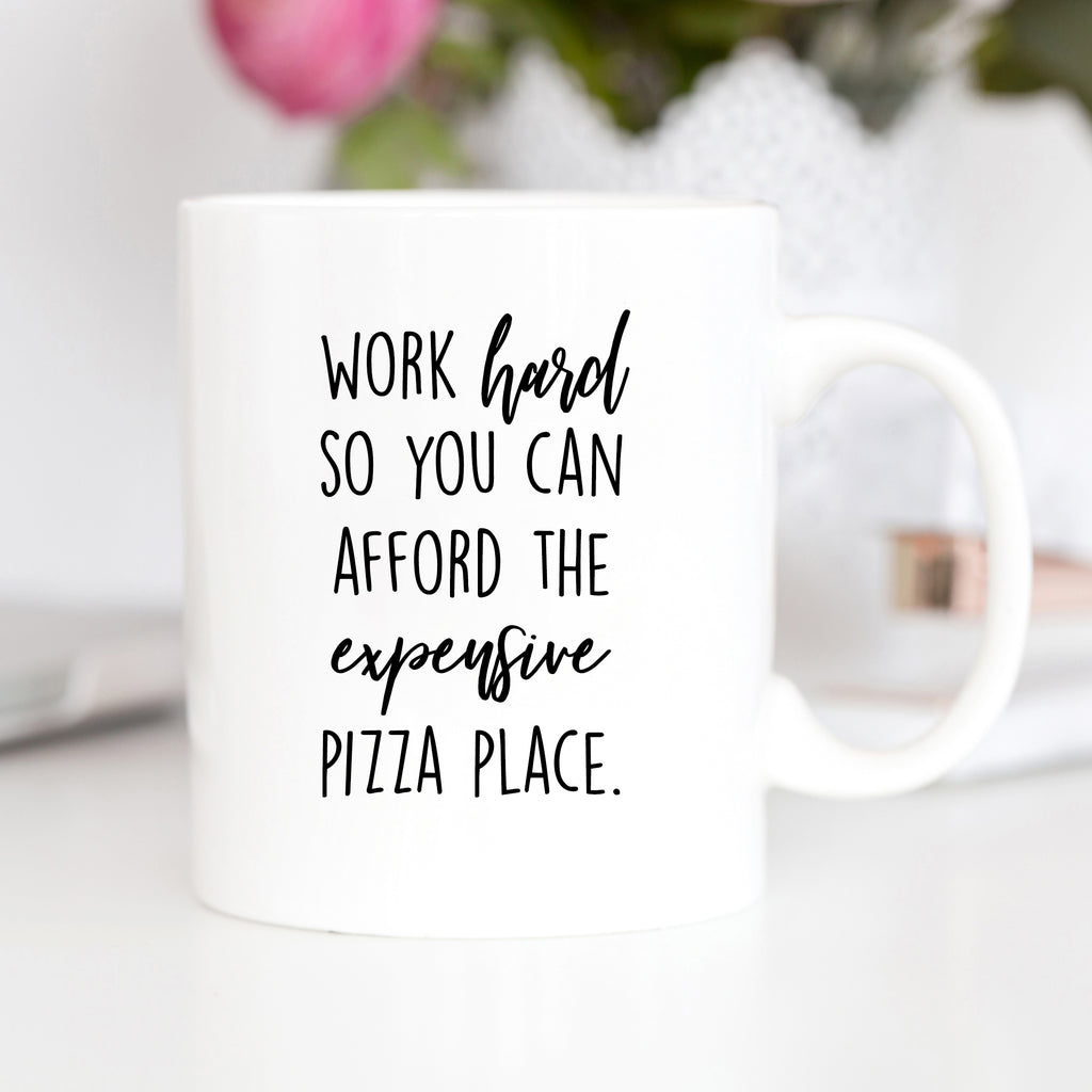 Work Hard So You Can Afford The Expensive Pizza Place Mug