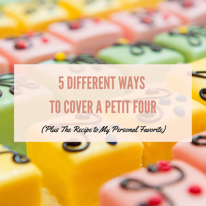5 Different Ways to Cover a Petit Four (Plus The Recipe to My Personal Favorite)