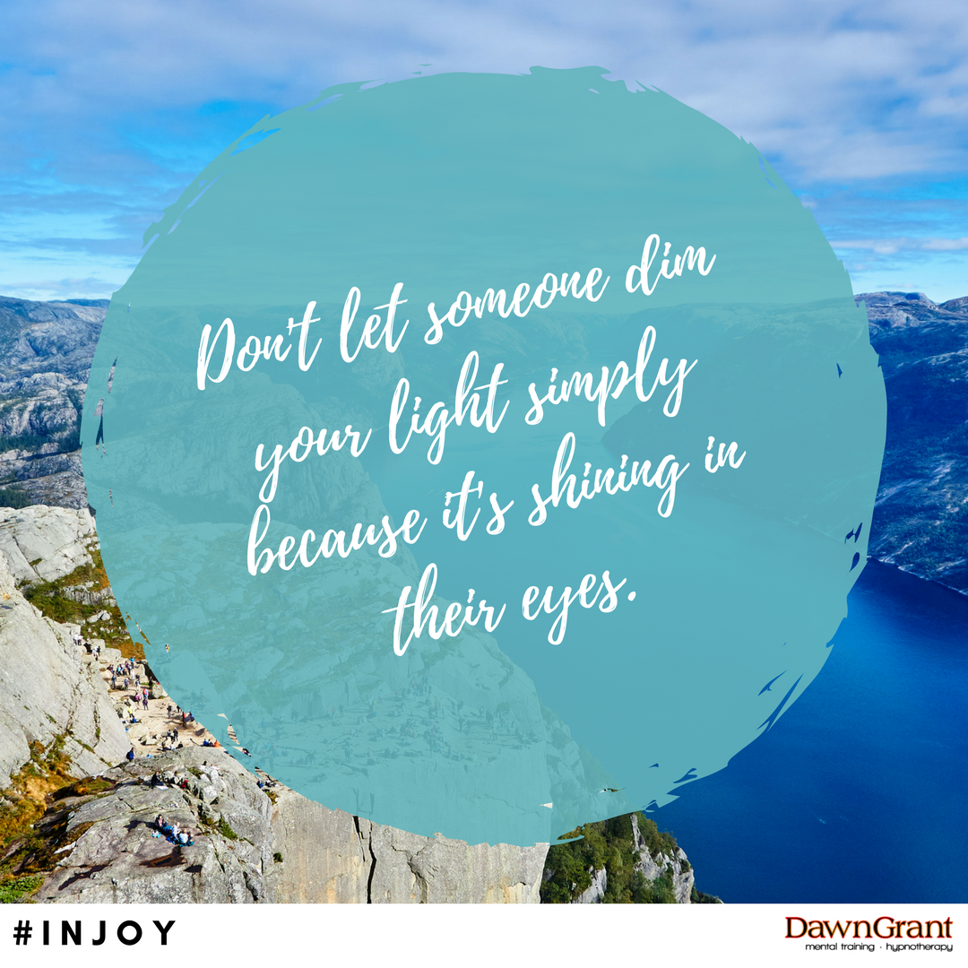 Don't let someone dim your light simply because it's shining in their eyes.