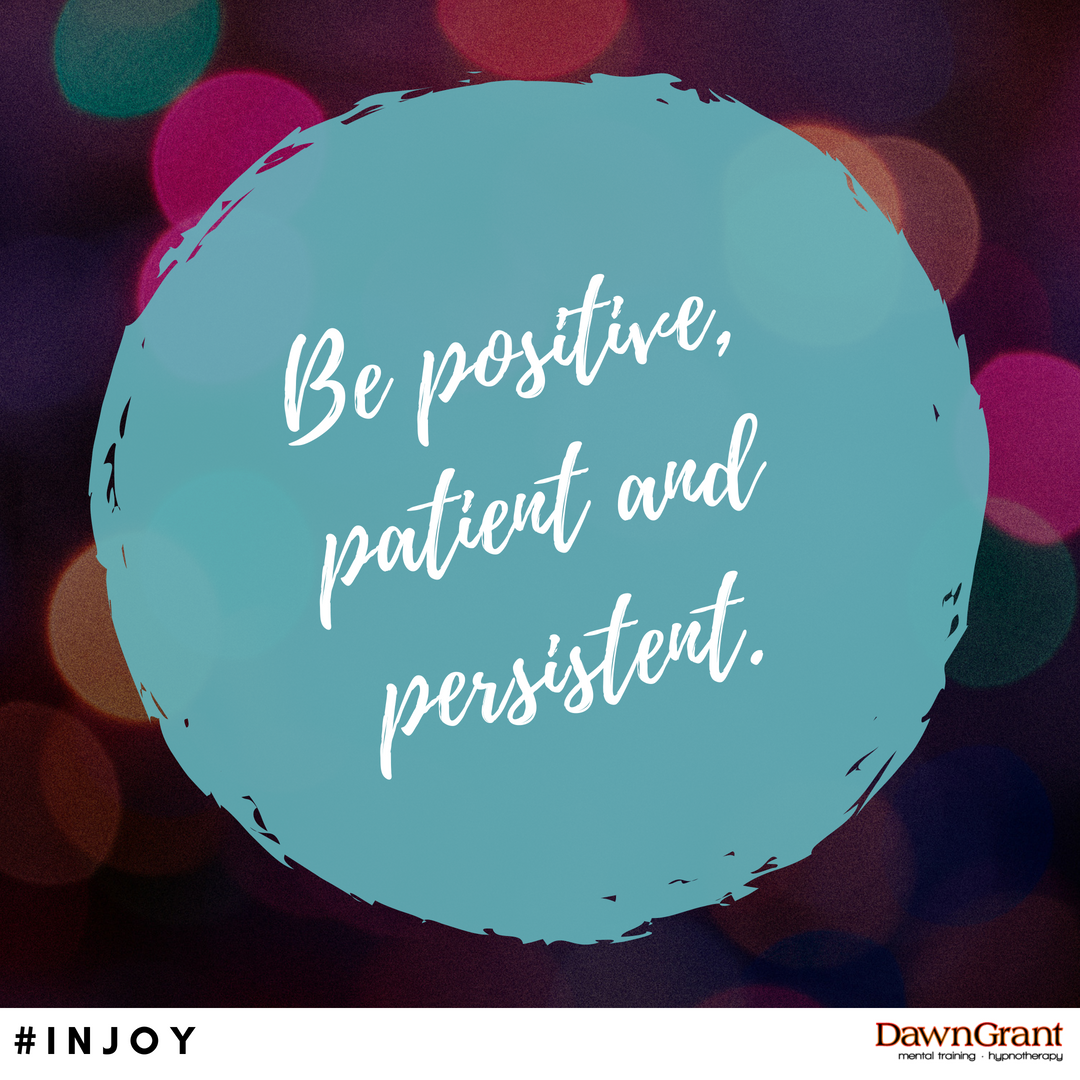 Be positive, patient and persistent.