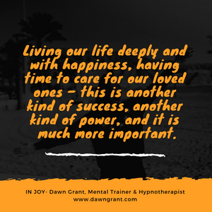 Living our life deeply and with happiness, having time to care for our loved ones – this is another kind of success, another kind of power, and it is much more important.