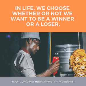 In life, we choose whether or not we want to be a winner or a loser.