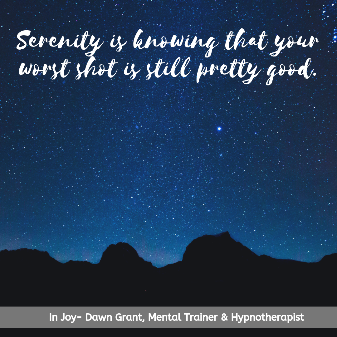 Serenity is knowing that your worst shot is still pretty good.