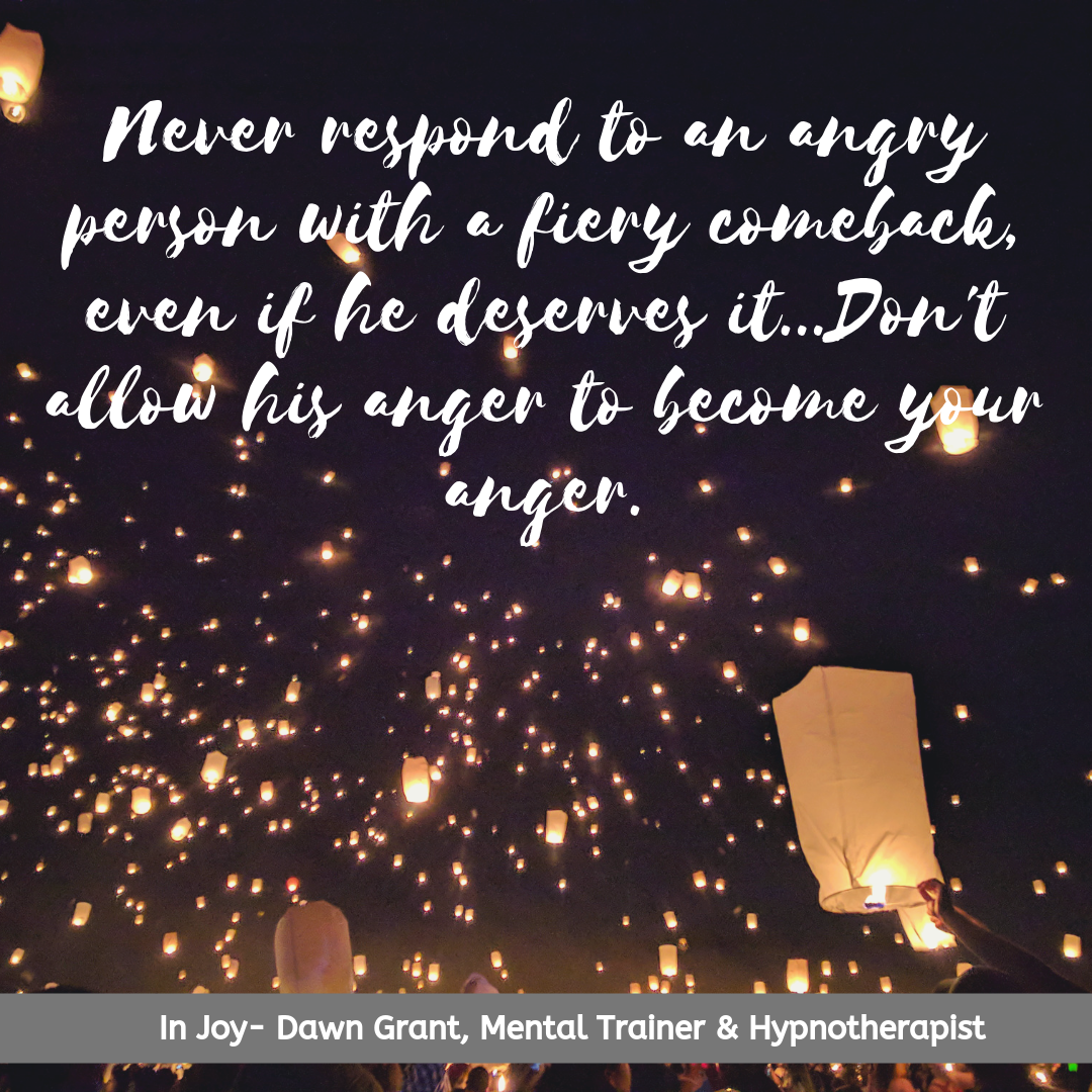 Never respond to an angry person with a fiery comeback, even if he deserves it...Don't allow his anger to become your anger.
