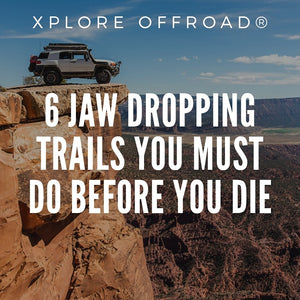 6 Jaw Dropping Trails You Must Do Before You Die - XPLORE OFFROAD®