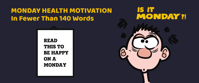 Monday Health Motivation In Fewer Than 140 Words